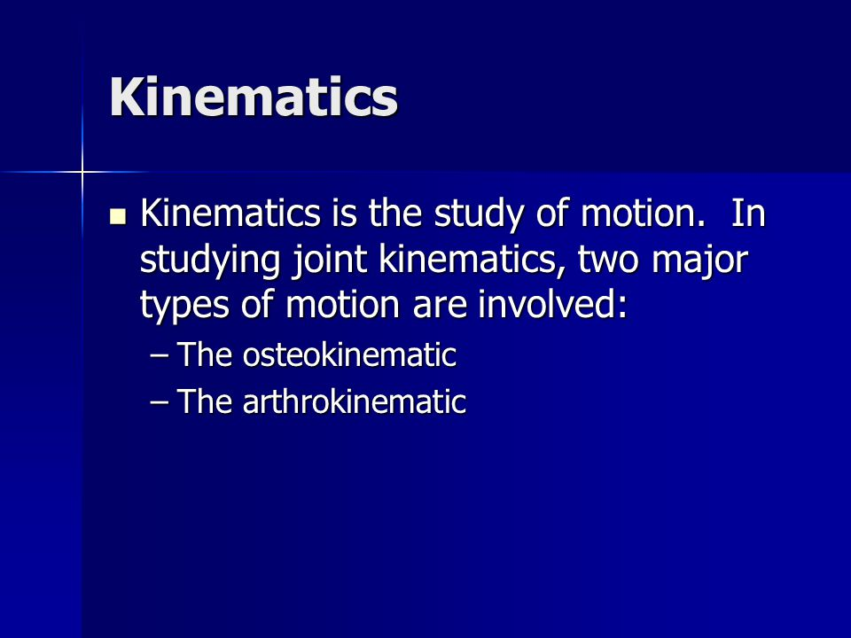 Kinematics Kinematics is the study of motion. In studying joint kinematics, two major types of motion are involved: Kinematics is the study of motion.