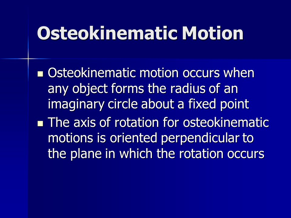 Osteokinematic Motion Osteokinematic motion occurs when any object forms the radius of an imaginary circle about a fixed point Osteokinematic motion o