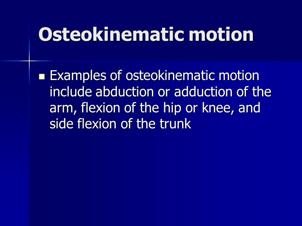 Osteokinematic motion Examples of osteokinematic motion include abduction or adduction of the arm, flexion of the hip or knee, and side flexion of the