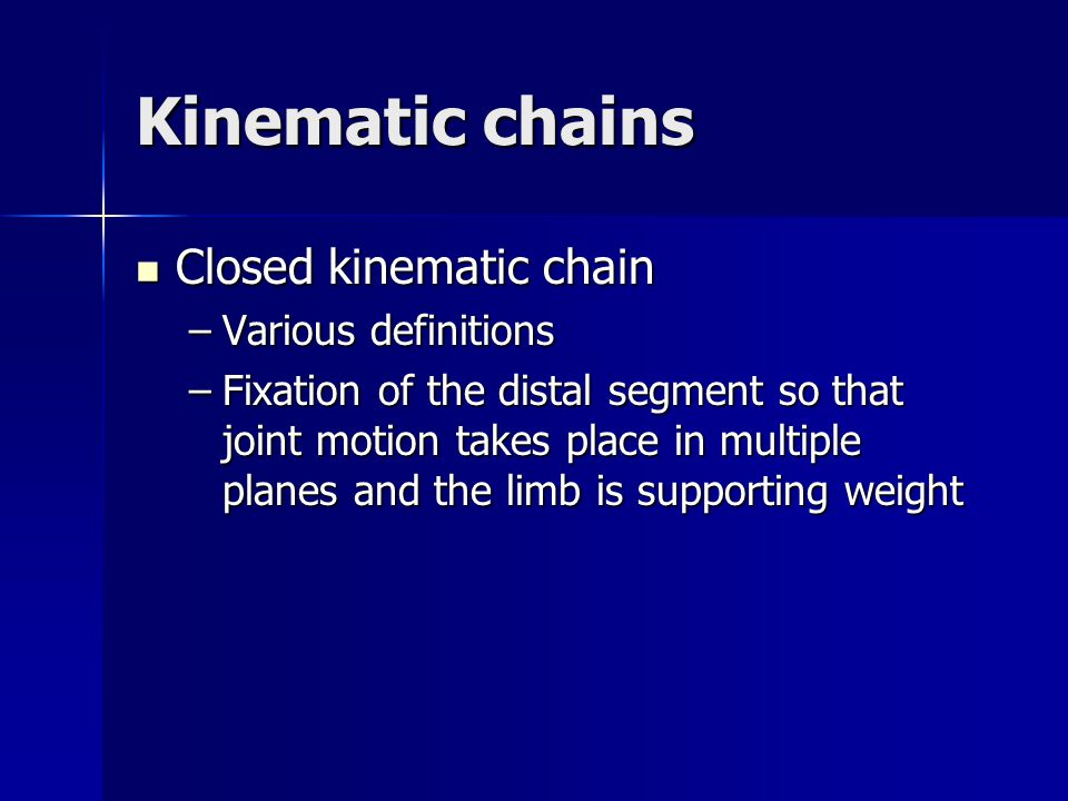 Kinematic chains Closed kinematic chain Closed kinematic chain –Various definitions –Fixation of the distal segment so that joint motion takes place i