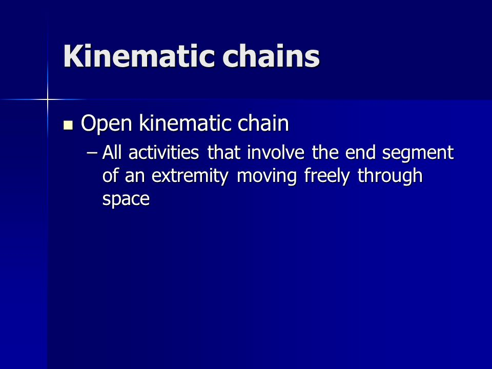 Kinematic chains Open kinematic chain Open kinematic chain –All activities that involve the end segment of an extremity moving freely through space