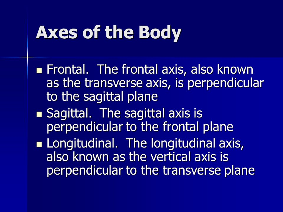 Axes of the Body Frontal. The frontal axis, also known as the transverse axis, is perpendicular to the sagittal plane Frontal. The frontal axis, also