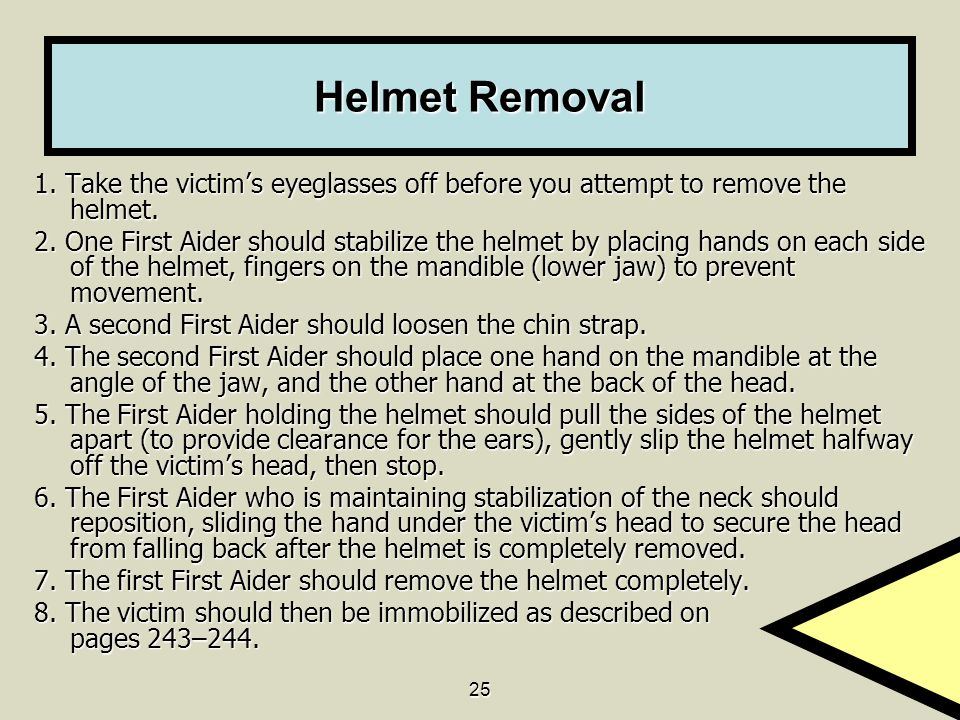 25 Helmet Removal 1. Take the victim's eyeglasses off before you attempt to remove the helmet. 2. One First Aider should stabilize the helmet by placi