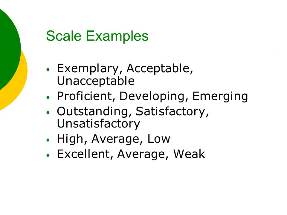 Scale Examples Exemplary, Acceptable, Unacceptable Proficient, Developing, Emerging Outstanding, Satisfactory, Unsatisfactory High, Average, Low Excel