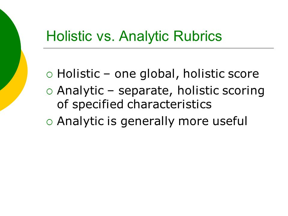 Holistic vs. Analytic Rubrics  Holistic – one global, holistic score  Analytic – separate, holistic scoring of specified characteristics  Analytic