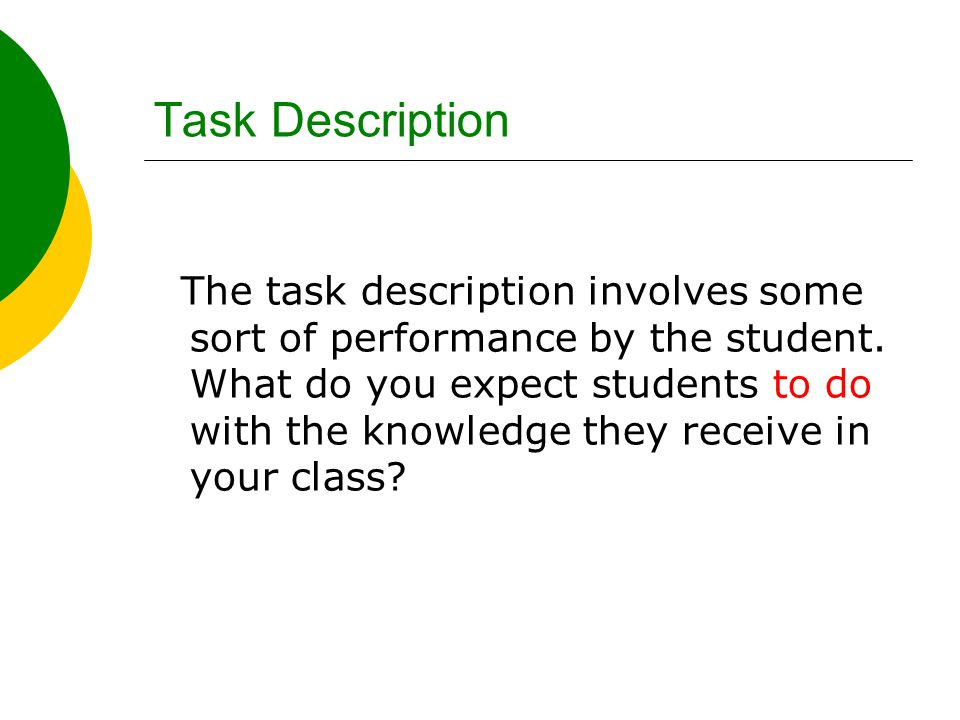 Task Description The task description involves some sort of performance by the student. What do you expect students to do with the knowledge they rece