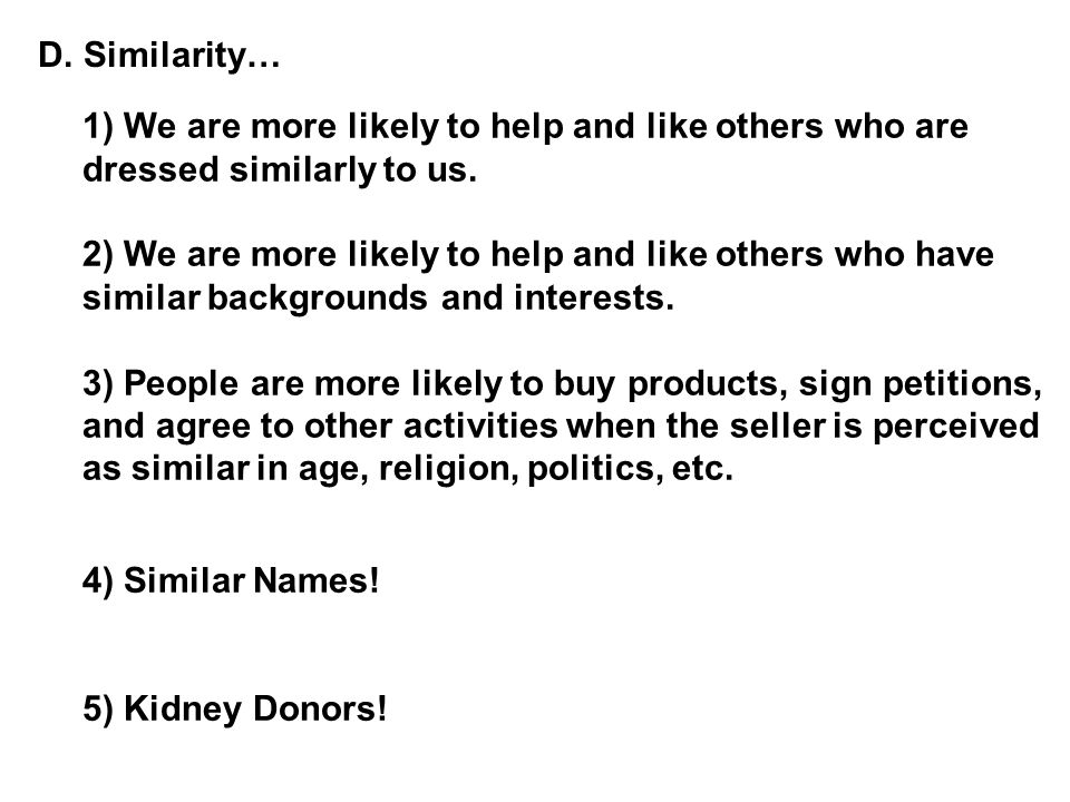 D. Similarity… 1) We are more likely to help and like others who are dressed similarly to us.