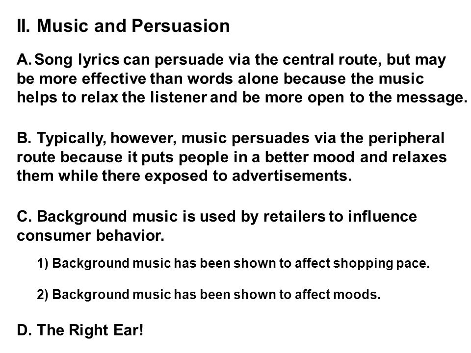 II. Music and Persuasion A.Song lyrics can persuade via the central route, but may be more effective than words alone because the music helps to relax