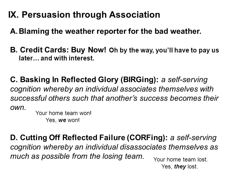 IX. Persuasion through Association A.Blaming the weather reporter for the bad weather. B. Credit Cards: Buy Now! Oh by the way, you'll have to pay us