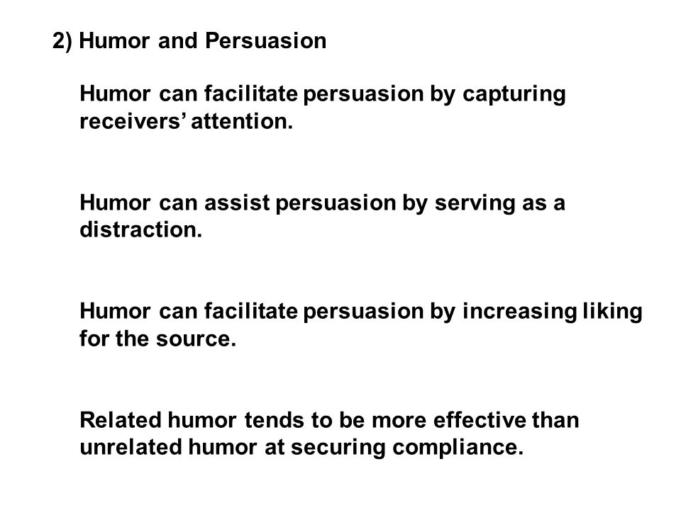 2) Humor and Persuasion Humor can facilitate persuasion by capturing receivers' attention. Humor can assist persuasion by serving as a distraction. Hu