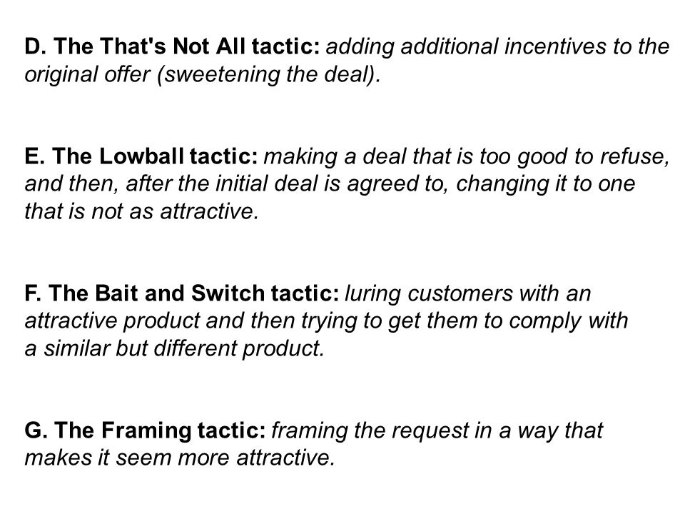 D. The That's Not All tactic: adding additional incentives to the original offer (sweetening the deal). E. The Lowball tactic: making a deal that is t