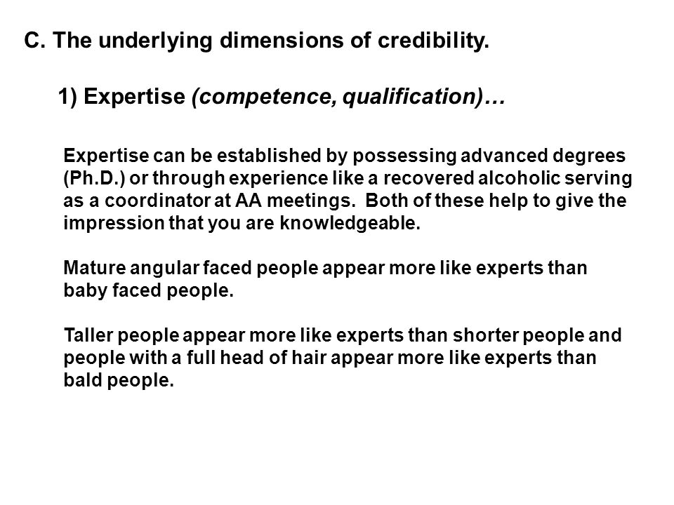 C. The underlying dimensions of credibility. 1) Expertise (competence, qualification)… Expertise can be established by possessing advanced degrees (Ph