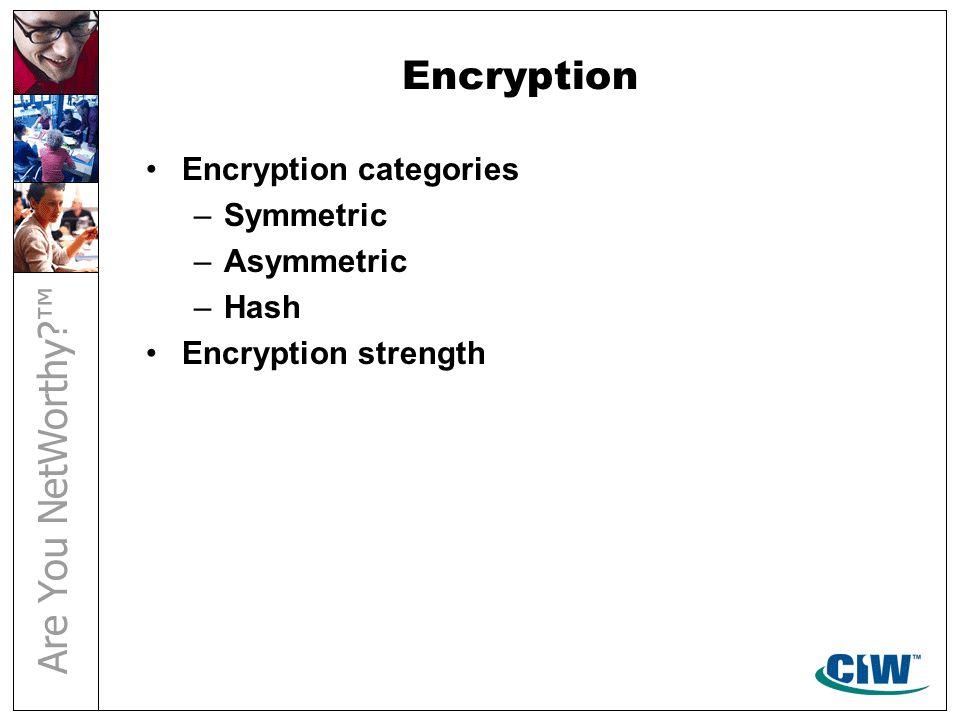Encryption Encryption categories –Symmetric –Asymmetric –Hash Encryption strength