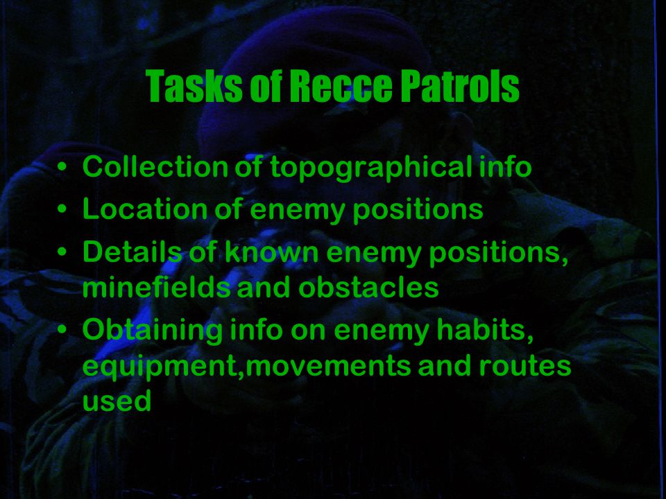 Tasks of Recce Patrols Collection of topographical info Location of enemy positions Details of known enemy positions, minefields and obstacles Obtaining info on enemy habits, equipment,movements and routes used