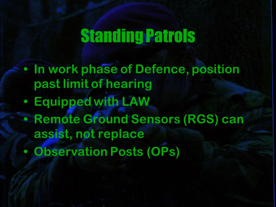 Standing Patrols In work phase of Defence, position past limit of hearing Equipped with LAW Remote Ground Sensors (RGS) can assist, not replace Observation Posts (OPs)