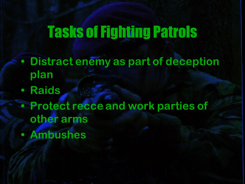 Tasks of Fighting Patrols Distract enemy as part of deception plan Raids Protect recce and work parties of other arms Ambushes