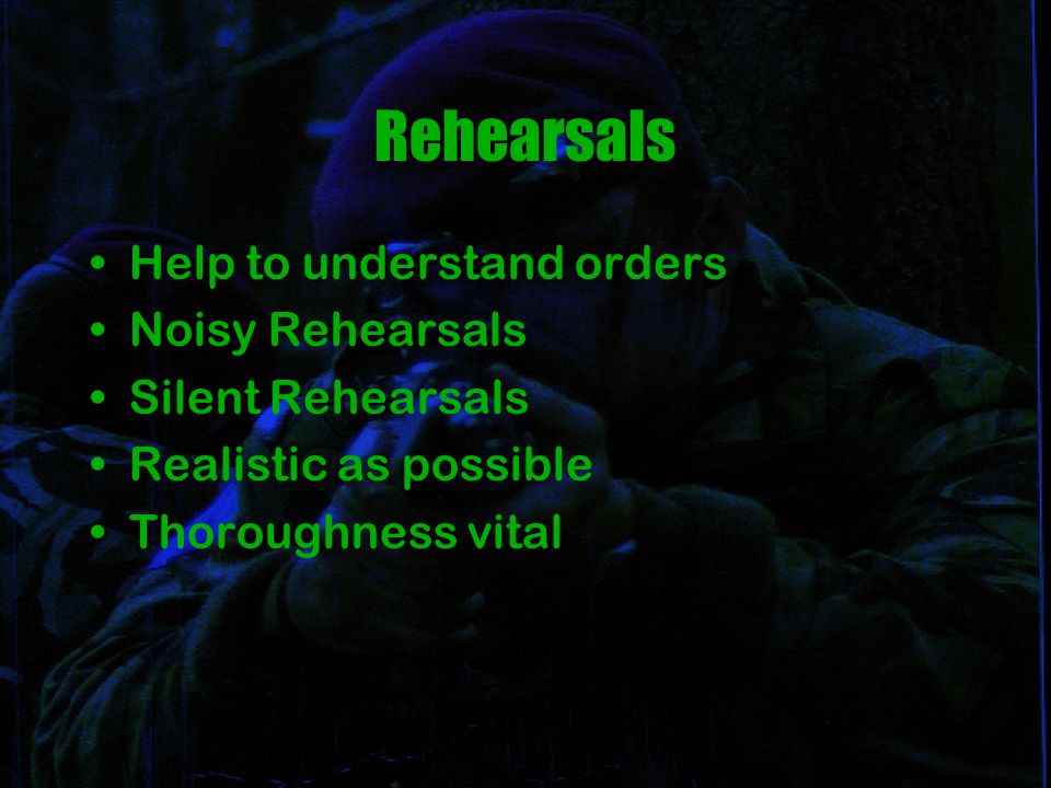 Rehearsals Help to understand orders Noisy Rehearsals Silent Rehearsals Realistic as possible Thoroughness vital