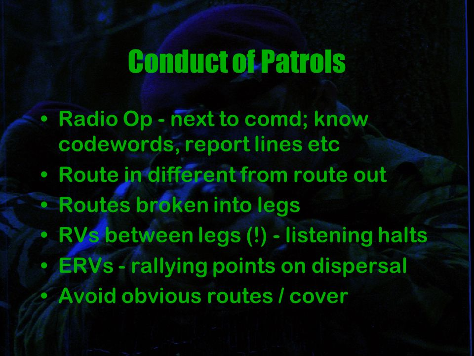 Conduct of Patrols Radio Op - next to comd; know codewords, report lines etc Route in different from route out Routes broken into legs RVs between legs (!) - listening halts ERVs - rallying points on dispersal Avoid obvious routes / cover