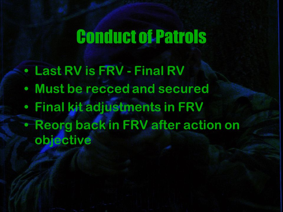 Conduct of Patrols Last RV is FRV - Final RV Must be recced and secured Final kit adjustments in FRV Reorg back in FRV after action on objective