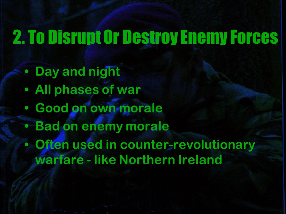 2. To Disrupt Or Destroy Enemy Forces Day and night All phases of war Good on own morale Bad on enemy morale Often used in counter-revolutionary warfa