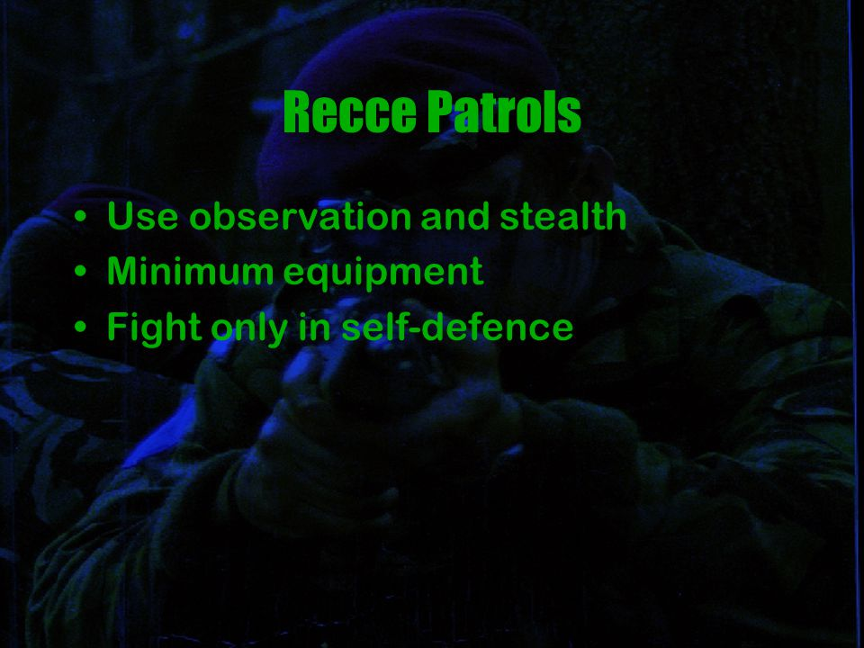 Recce Patrols Use observation and stealth Minimum equipment Fight only in self-defence