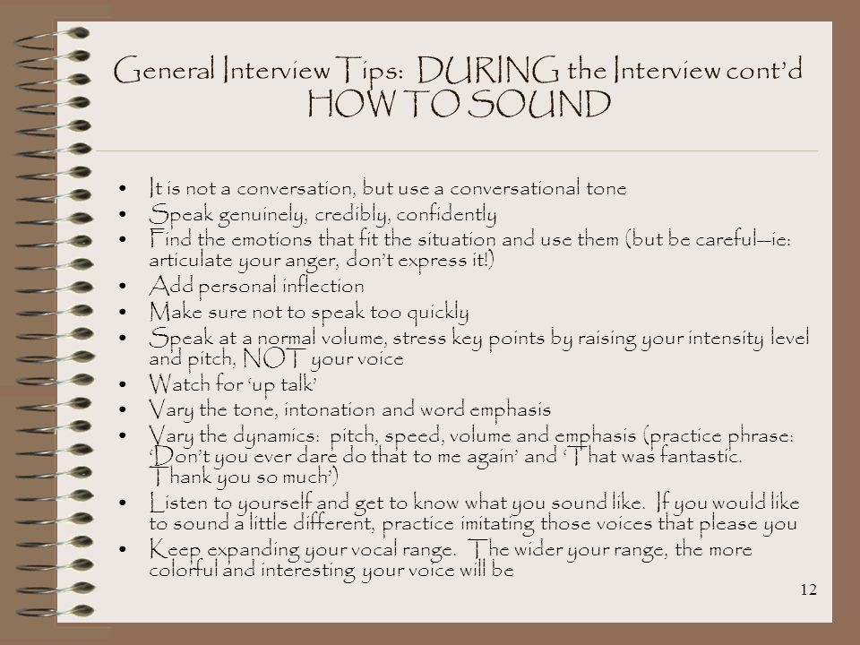 12 General Interview Tips: DURING the Interview cont'd HOW TO SOUND It is not a conversation, but use a conversational tone Speak genuinely, credibly, confidently Find the emotions that fit the situation and use them (but be careful--ie: articulate your anger, don't express it!) Add personal inflection Make sure not to speak too quickly Speak at a normal volume, stress key points by raising your intensity level and pitch, NOT your voice Watch for 'up talk' Vary the tone, intonation and word emphasis Vary the dynamics: pitch, speed, volume and emphasis (practice phrase: 'Don't you ever dare do that to me again' and 'That was fantastic.