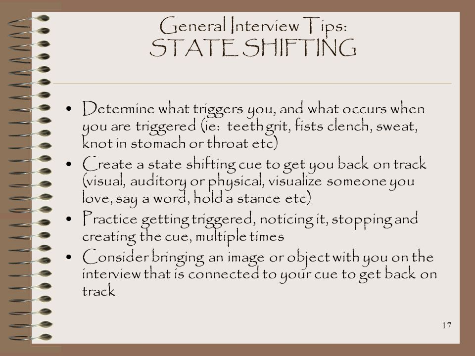17 General Interview Tips: STATE SHIFTING Determine what triggers you, and what occurs when you are triggered (ie: teeth grit, fists clench, sweat, knot in stomach or throat etc) Create a state shifting cue to get you back on track (visual, auditory or physical, visualize someone you love, say a word, hold a stance etc) Practice getting triggered, noticing it, stopping and creating the cue, multiple times Consider bringing an image or object with you on the interview that is connected to your cue to get back on track