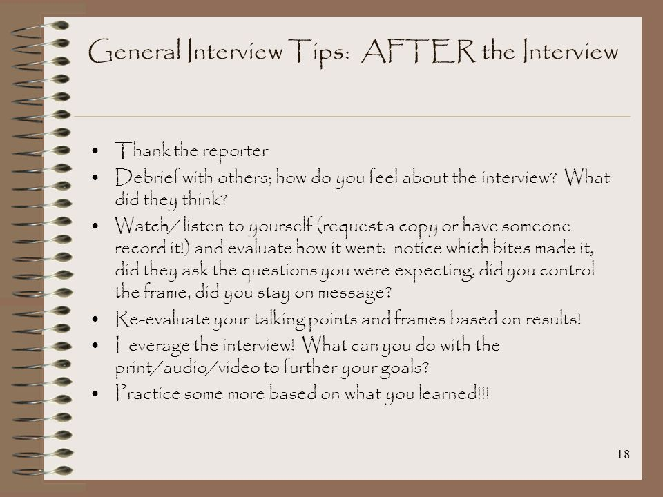 18 General Interview Tips: AFTER the Interview Thank the reporter Debrief with others; how do you feel about the interview.