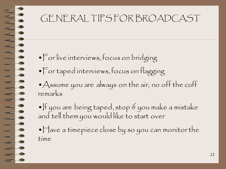 21 GENERAL TIPS FOR BROADCAST For live interviews, focus on bridging For taped interviews, focus on flagging Assume you are always on the air, no off the cuff remarks If you are being taped, stop if you make a mistake and tell them you would like to start over Have a timepiece close by so you can monitor the time