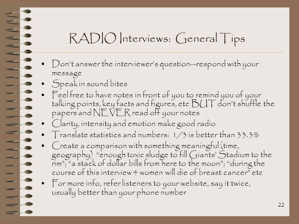 22 RADIO Interviews: General Tips Don't answer the interviewer's question—respond with your message Speak in sound bites Feel free to have notes in front of you to remind you of your talking points, key facts and figures, etc BUT don't shuffle the papers and NEVER read off your notes Clarity, intensity and emotion make good radio Translate statistics and numbers: 1/3 is better than 33.3% Create a comparison with something meaningful (time, geography) enough toxic sludge to fill Giants' Stadium to the rim ; a stack of dollar bills from here to the moon ; during the course of this interview 4 women will die of breast cancer etc For more info, refer listeners to your website, say it twice, usually better than your phone number
