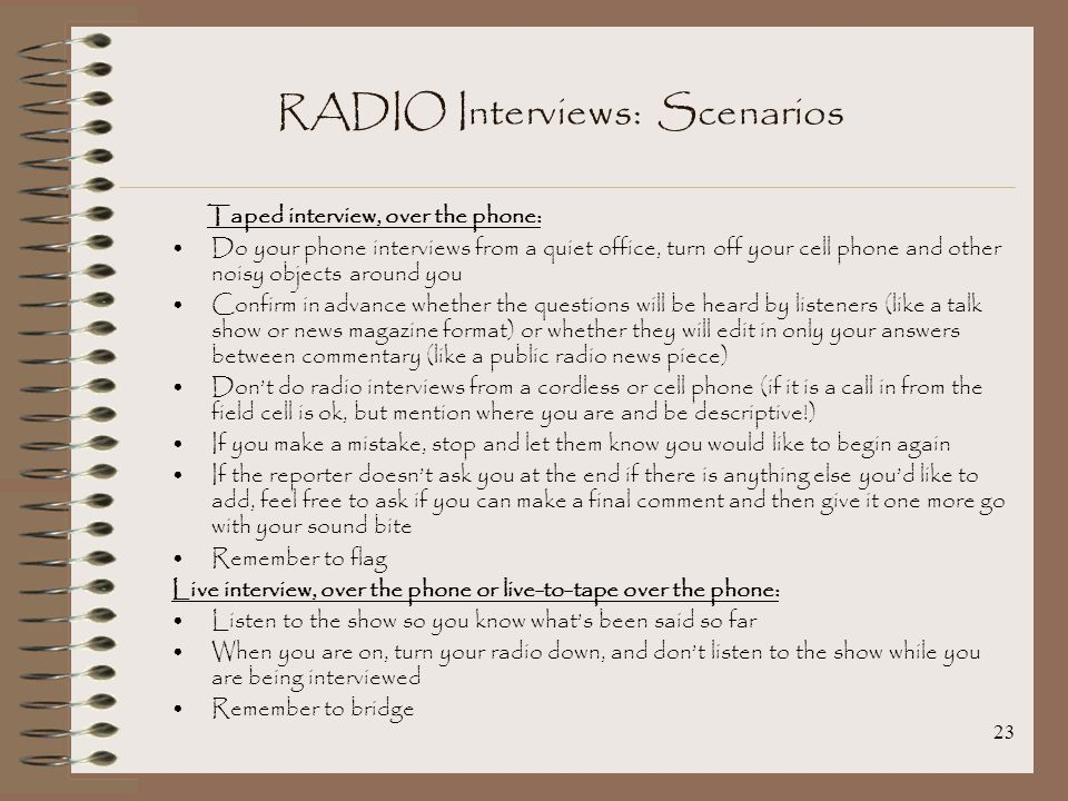 23 RADIO Interviews: Scenarios Taped interview, over the phone: Do your phone interviews from a quiet office, turn off your cell phone and other noisy objects around you Confirm in advance whether the questions will be heard by listeners (like a talk show or news magazine format) or whether they will edit in only your answers between commentary (like a public radio news piece) Don't do radio interviews from a cordless or cell phone (if it is a call in from the field cell is ok, but mention where you are and be descriptive!) If you make a mistake, stop and let them know you would like to begin again If the reporter doesn't ask you at the end if there is anything else you'd like to add, feel free to ask if you can make a final comment and then give it one more go with your sound bite Remember to flag Live interview, over the phone or live-to-tape over the phone: Listen to the show so you know what's been said so far When you are on, turn your radio down, and don't listen to the show while you are being interviewed Remember to bridge