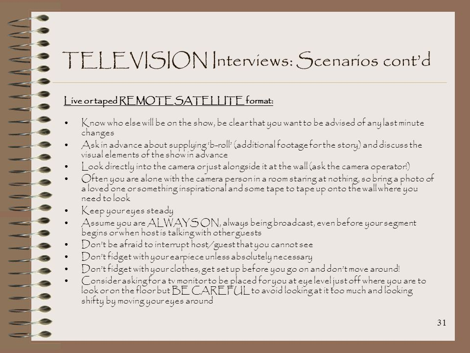 31 TELEVISION Interviews: Scenarios cont'd Live or taped REMOTE SATELLITE format: Know who else will be on the show, be clear that you want to be advised of any last minute changes Ask in advance about supplying 'b-roll' (additional footage for the story) and discuss the visual elements of the show in advance Look directly into the camera or just alongside it at the wall (ask the camera operator!) Often you are alone with the camera person in a room staring at nothing, so bring a photo of a loved one or something inspirational and some tape to tape up onto the wall where you need to look Keep your eyes steady Assume you are ALWAYS ON, always being broadcast, even before your segment begins or when host is talking with other guests Don't be afraid to interrupt host/guest that you cannot see Don't fidget with your earpiece unless absolutely necessary Don't fidget with your clothes, get set up before you go on and don't move around.