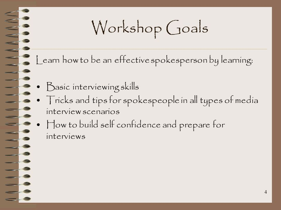 4 Workshop Goals Learn how to be an effective spokesperson by learning: Basic interviewing skills Tricks and tips for spokespeople in all types of media interview scenarios How to build self confidence and prepare for interviews