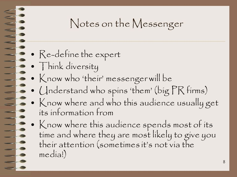 8 Notes on the Messenger Re-define the expert Think diversity Know who 'their' messenger will be Understand who spins 'them' (big PR firms) Know where and who this audience usually get its information from Know where this audience spends most of its time and where they are most likely to give you their attention (sometimes it's not via the media!)