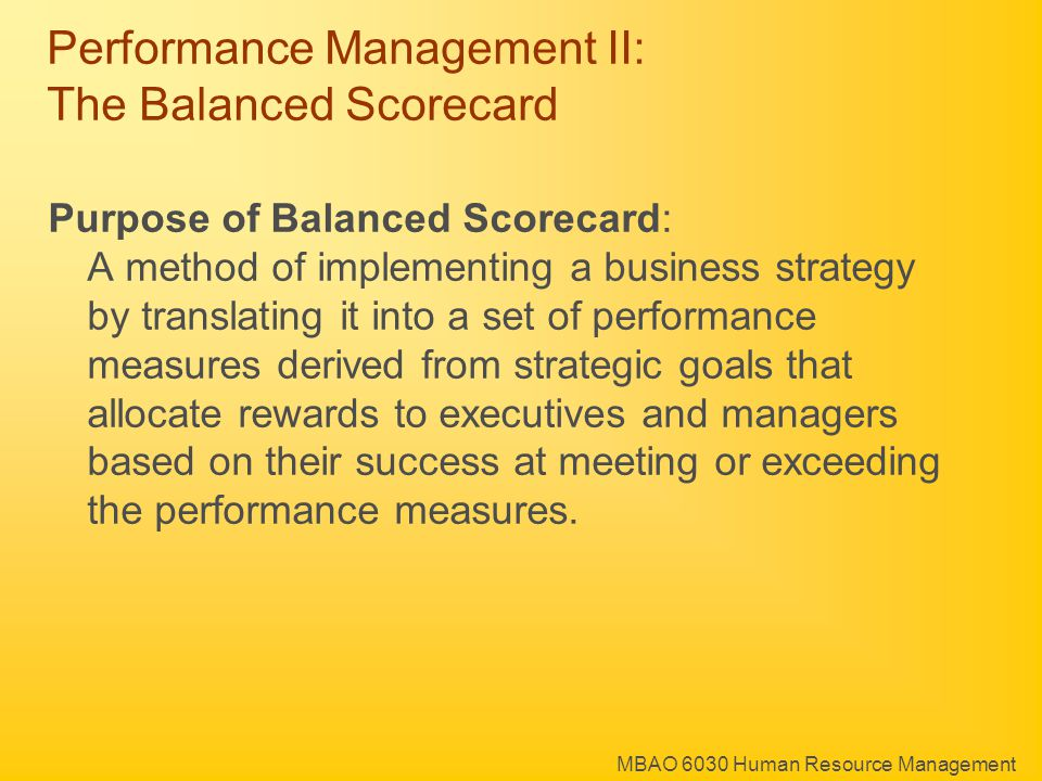 MBAO 6030 Human Resource Management Performance Management II: The Balanced Scorecard Purpose of Balanced Scorecard: A method of implementing a business strategy by translating it into a set of performance measures derived from strategic goals that allocate rewards to executives and managers based on their success at meeting or exceeding the performance measures.