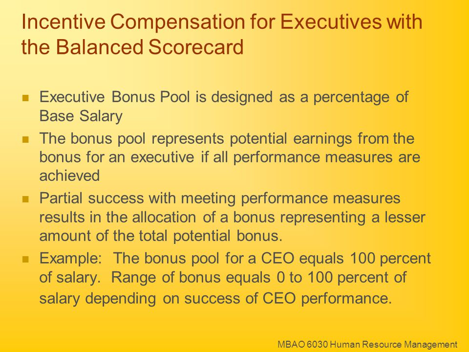 MBAO 6030 Human Resource Management Incentive Compensation for Executives with the Balanced Scorecard Executive Bonus Pool is designed as a percentage of Base Salary The bonus pool represents potential earnings from the bonus for an executive if all performance measures are achieved Partial success with meeting performance measures results in the allocation of a bonus representing a lesser amount of the total potential bonus.