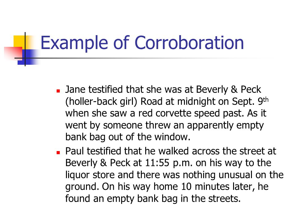Example of Corroboration Jane testified that she was at Beverly & Peck (holler-back girl) Road at midnight on Sept. 9 th when she saw a red corvette s