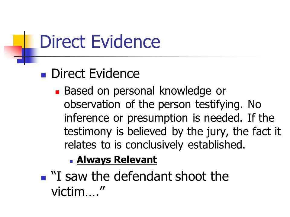 Direct Evidence Based on personal knowledge or observation of the person testifying. No inference or presumption is needed. If the testimony is believ