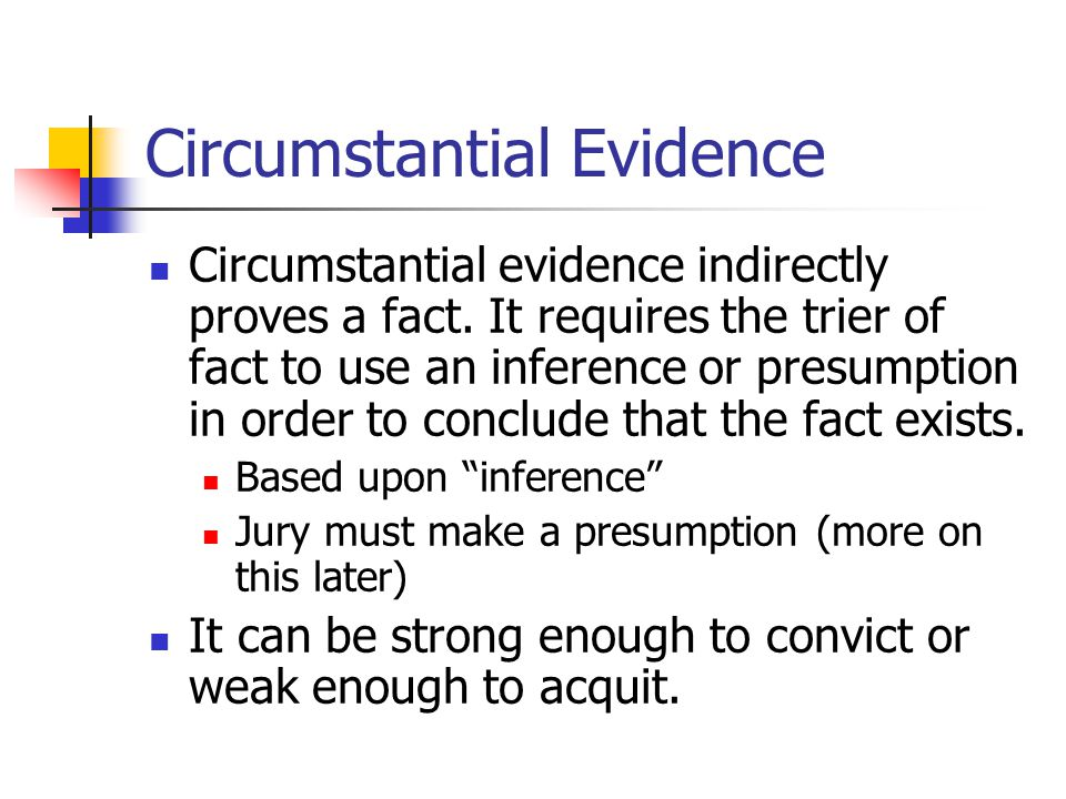 Circumstantial Evidence Circumstantial evidence indirectly proves a fact. It requires the trier of fact to use an inference or presumption in order to