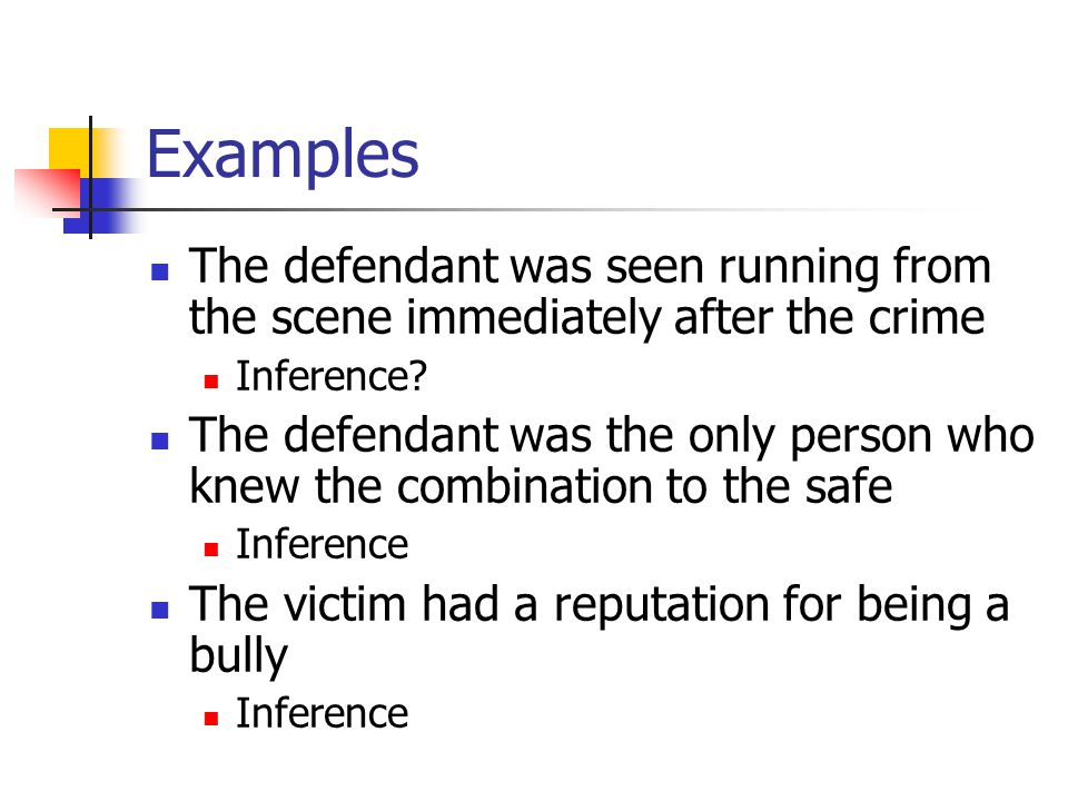 Examples The defendant was seen running from the scene immediately after the crime Inference? The defendant was the only person who knew the combinati