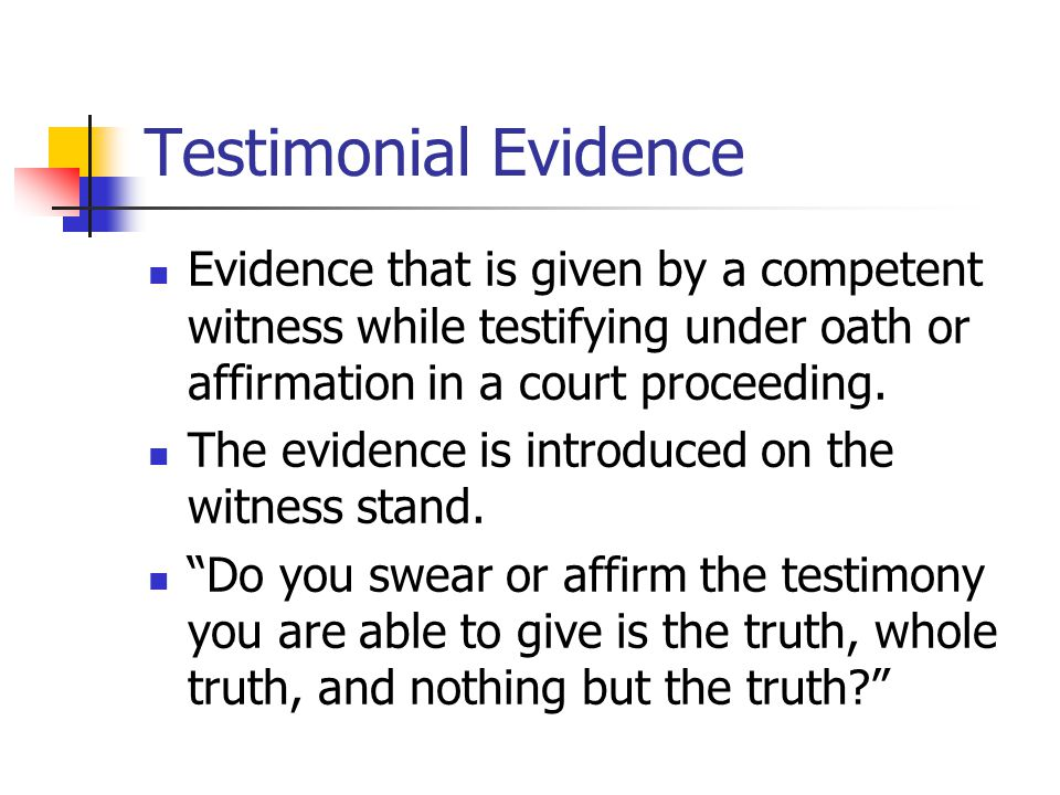 Testimonial Evidence Evidence that is given by a competent witness while testifying under oath or affirmation in a court proceeding. The evidence is i