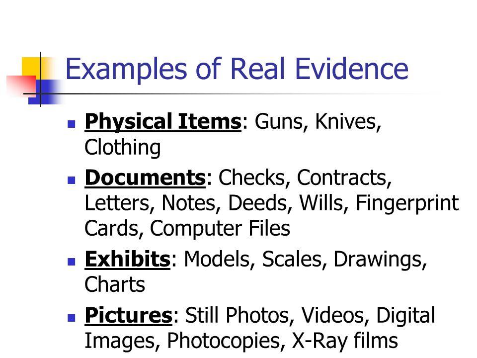 Examples of Real Evidence Physical Items: Guns, Knives, Clothing Documents: Checks, Contracts, Letters, Notes, Deeds, Wills, Fingerprint Cards, Comput