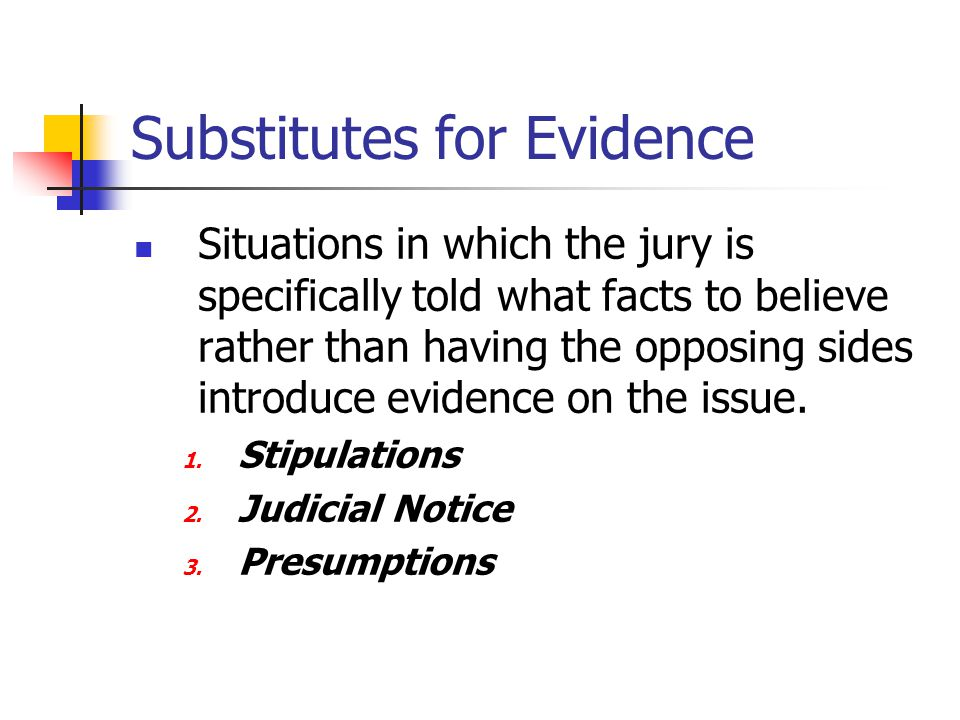 Substitutes for Evidence Situations in which the jury is specifically told what facts to believe rather than having the opposing sides introduce evide