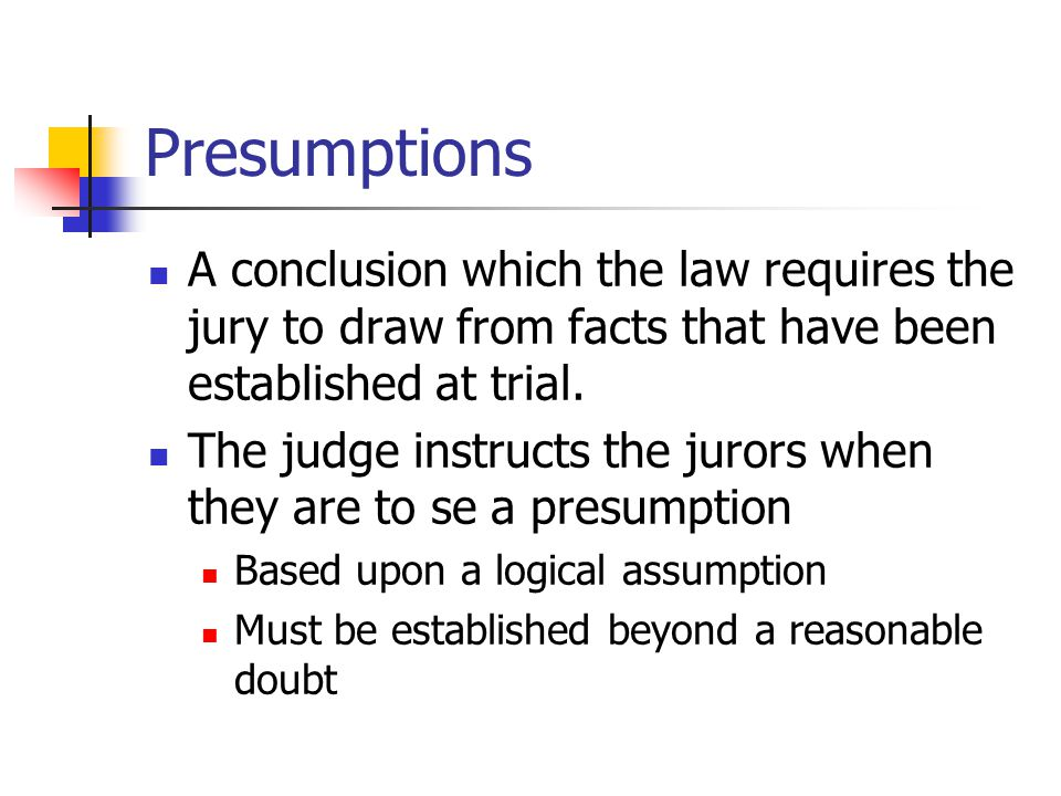 Presumptions A conclusion which the law requires the jury to draw from facts that have been established at trial. The judge instructs the jurors when