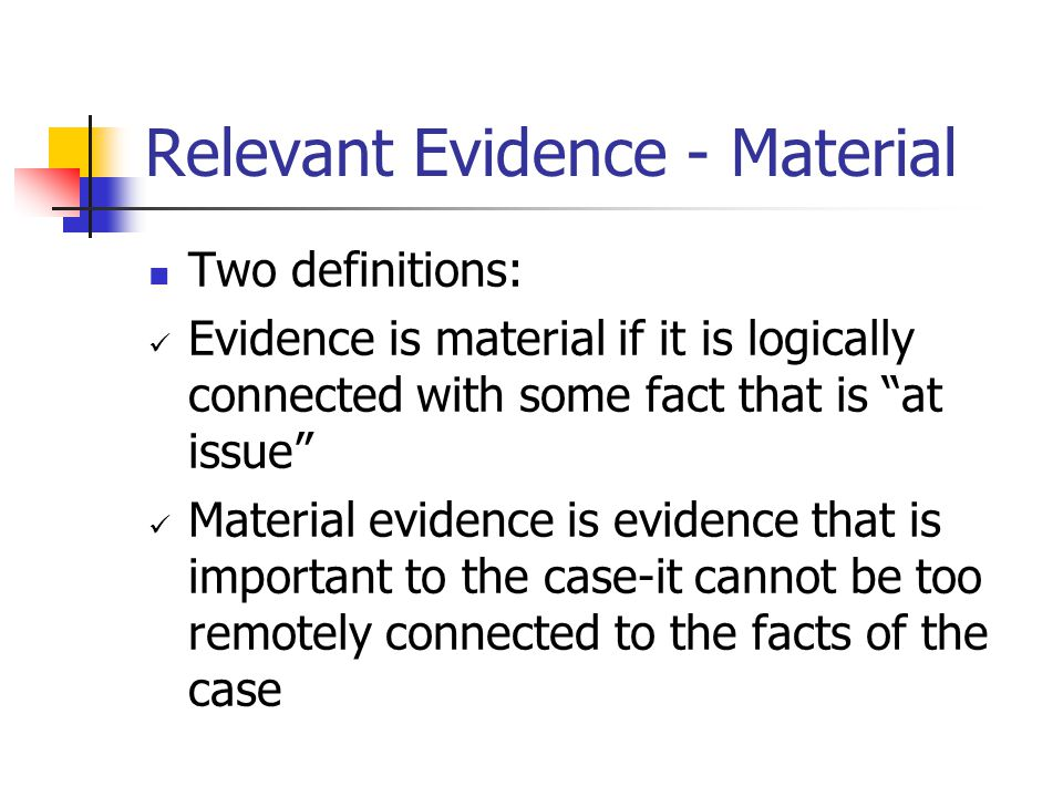Evidence is Relevant if: It must be relevant to some fact that is at issue It must have more than just a remote connection to the fact