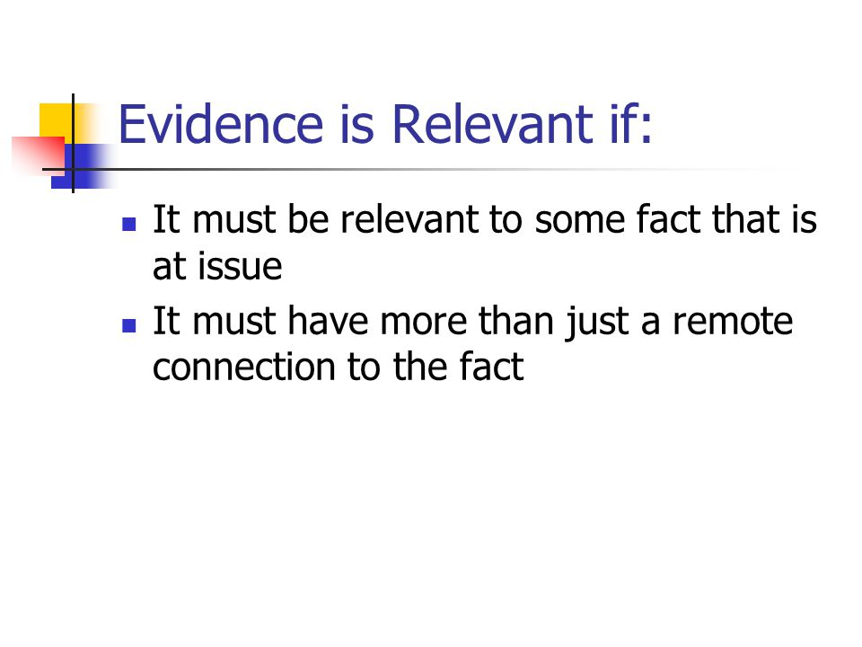 Evidence is not relevant if It does not have probative value Unduly prejudicial due to its emotional impact on the jury Arouses hostility or sympathy toward either side Prior convictions is usually not admissible (during the case-in-chief) Evidence that may distract the jury
