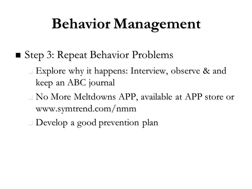 Behavior Management Step 3: Repeat Behavior Problems Step 3: Repeat Behavior Problems Explore why it happens: Interview, observe & and keep an ABC jou