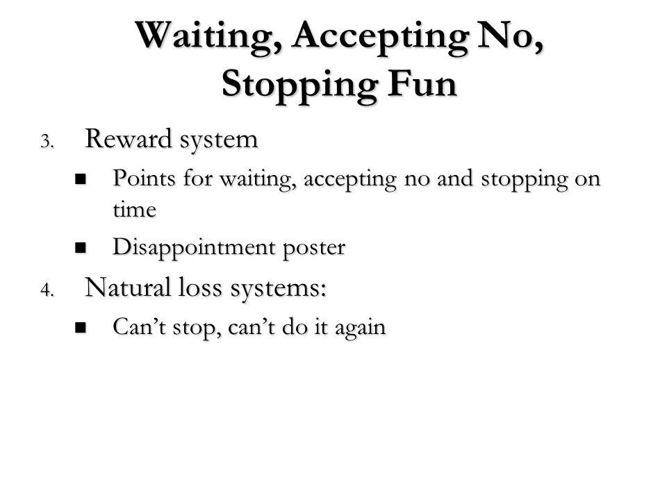 Waiting, Accepting No, Stopping Fun 3. Reward system Points for waiting, accepting no and stopping on time Points for waiting, accepting no and stoppi