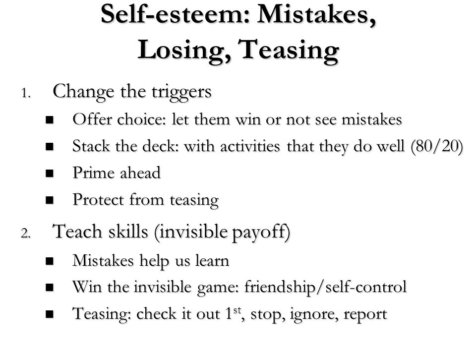 Self-esteem: Mistakes, Losing, Teasing 1. Change the triggers Offer choice: let them win or not see mistakes Offer choice: let them win or not see mis