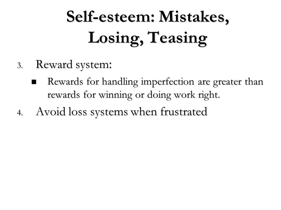 Self-esteem: Mistakes, Losing, Teasing 3. Reward system : Rewards for handling imperfection are greater than rewards for winning or doing work right.